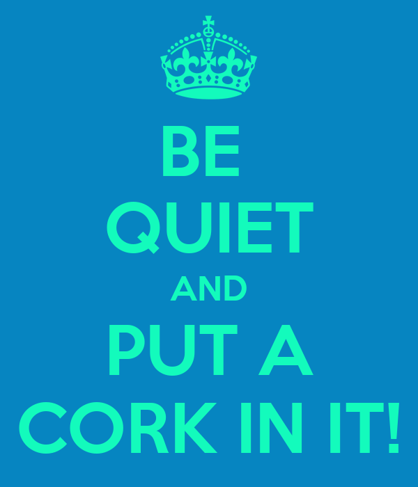 BE  QUIET AND PUT A CORK IN IT!