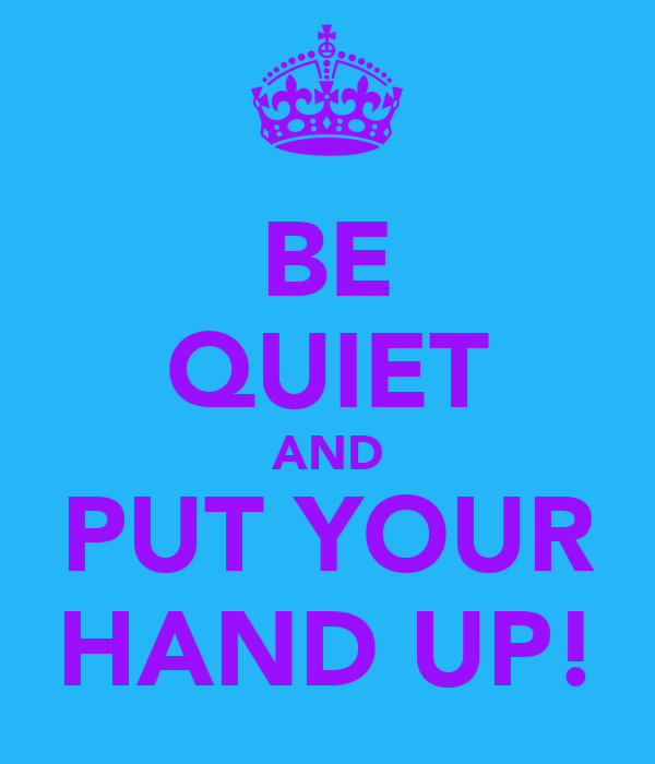 BE QUIET AND PUT YOUR HAND UP!