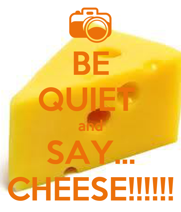 BE QUIET  and SAY... CHEESE!!!!!!
