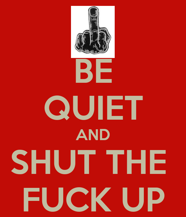 BE QUIET AND SHUT THE  FUCK UP