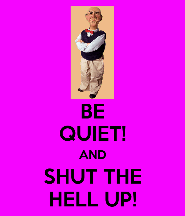 BE QUIET! AND SHUT THE HELL UP!