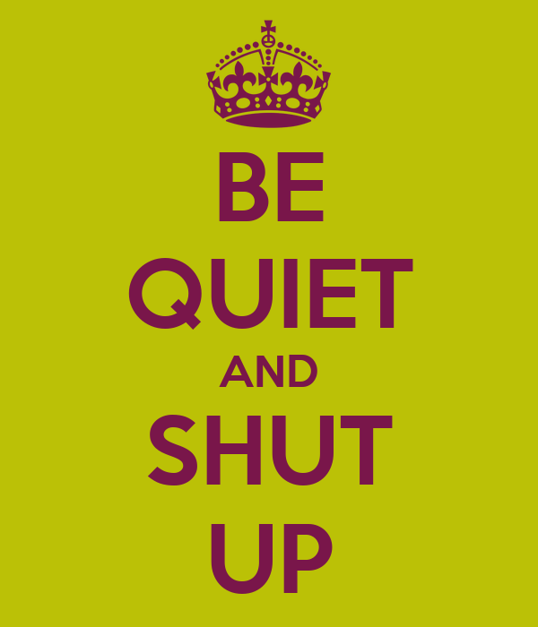 BE QUIET AND SHUT UP