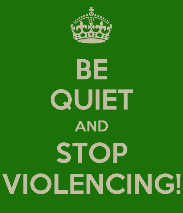 BE QUIET AND STOP VIOLENCING!