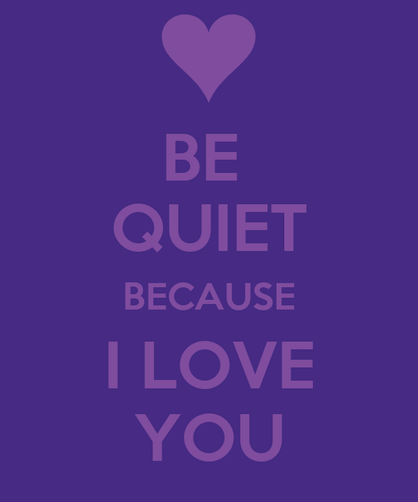 BE  QUIET BECAUSE I LOVE YOU