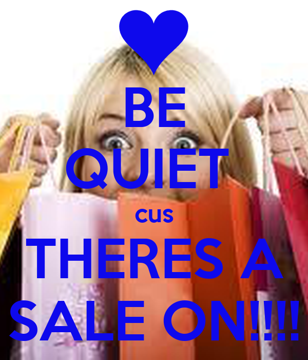 BE QUIET  cus THERES A SALE ON!!!!
