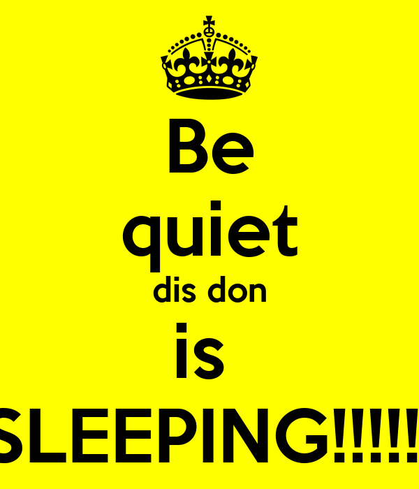 Be quiet dis don is  SLEEPING!!!!!!