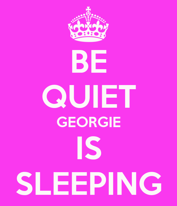 BE QUIET GEORGIE IS SLEEPING