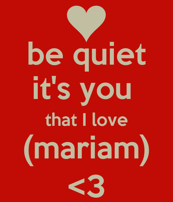 be quiet it's you  that I love (mariam) <3