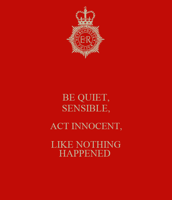 BE QUIET, SENSIBLE, ACT INNOCENT, LIKE NOTHING HAPPENED