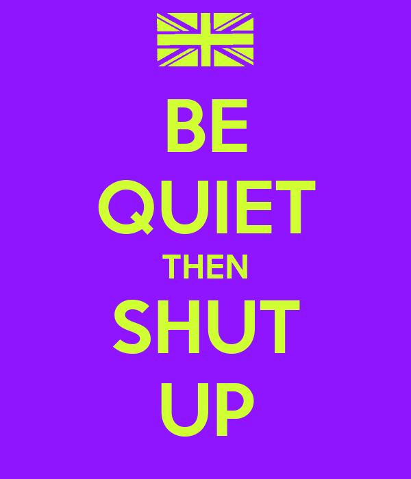 BE QUIET THEN SHUT UP