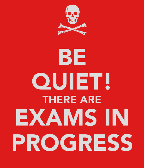 BE QUIET! THERE ARE EXAMS IN PROGRESS