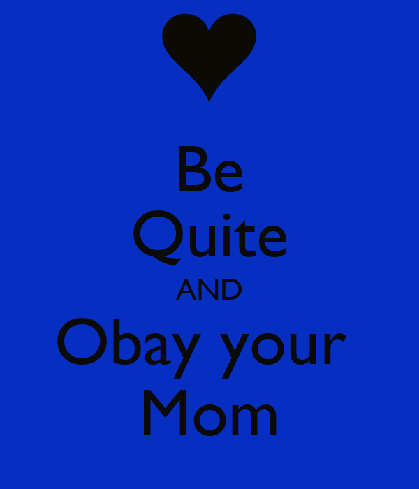 Be Quite AND Obay your  Mom