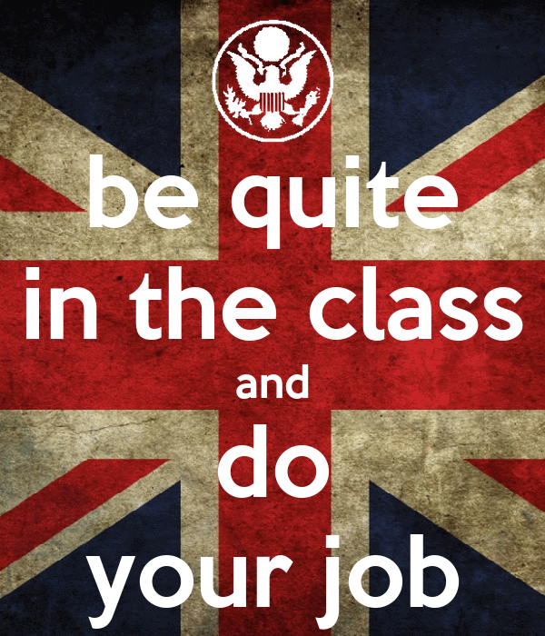 be quite in the class and do your job