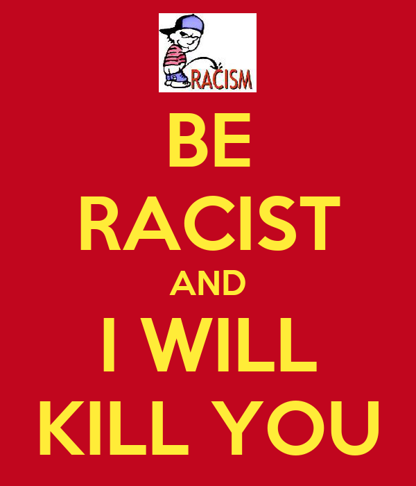 BE RACIST AND I WILL KILL YOU