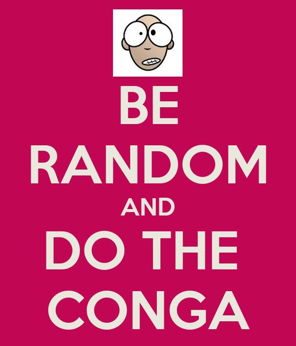 BE RANDOM AND DO THE  CONGA