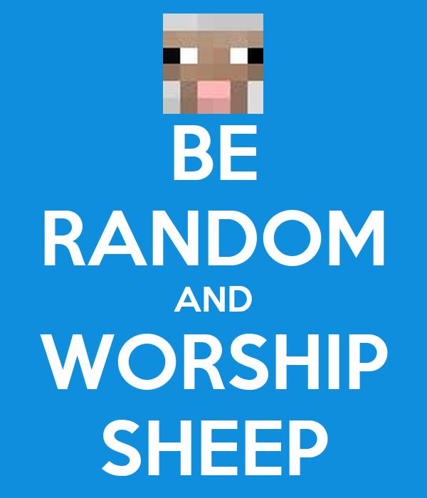 BE RANDOM AND WORSHIP SHEEP