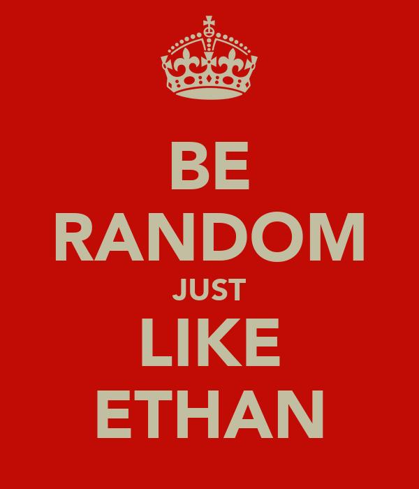 BE RANDOM JUST LIKE ETHAN
