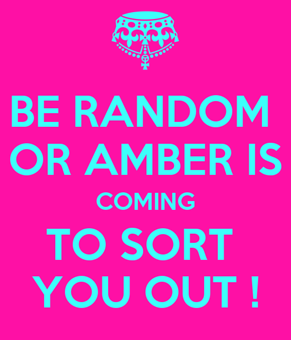 BE RANDOM  OR AMBER IS COMING TO SORT  YOU OUT !