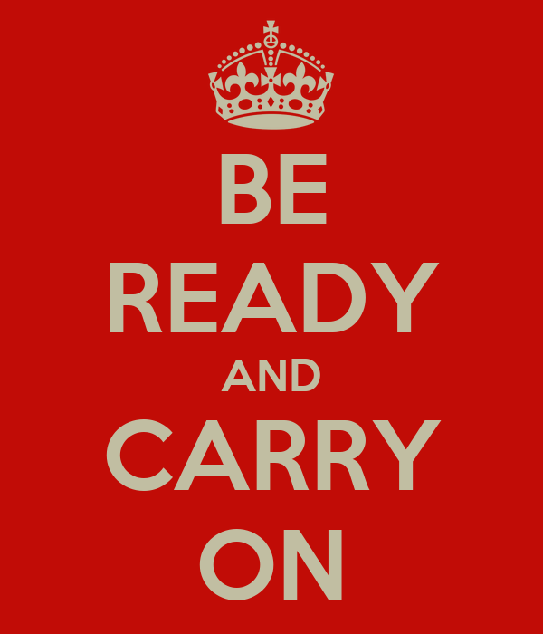 BE READY AND CARRY ON