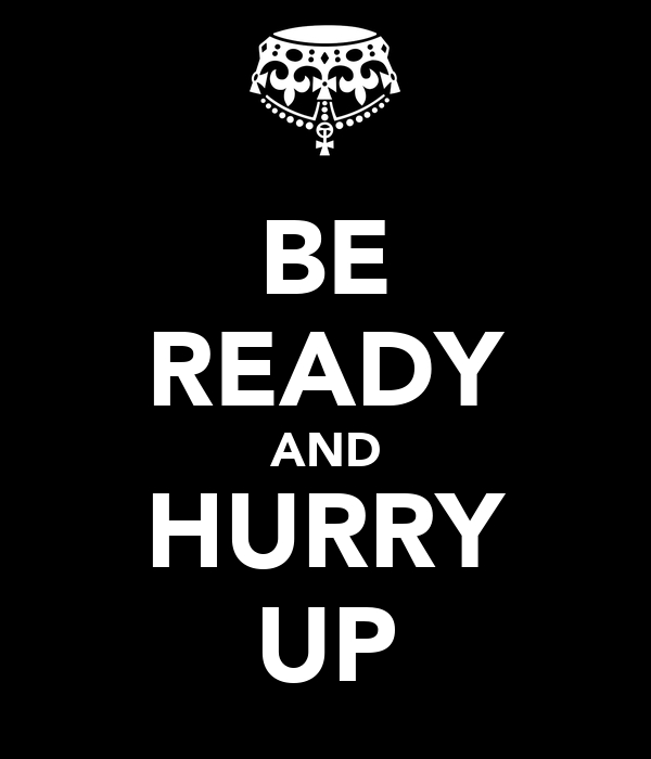 BE READY AND HURRY UP