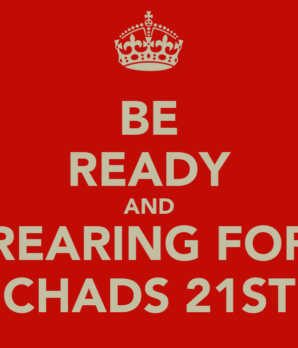 BE READY AND REARING FOR CHADS 21ST