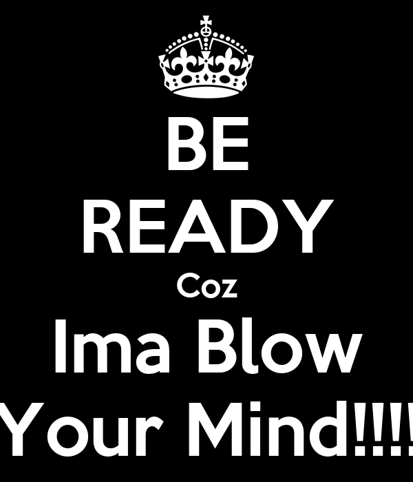 BE READY Coz Ima Blow Your Mind!!!!