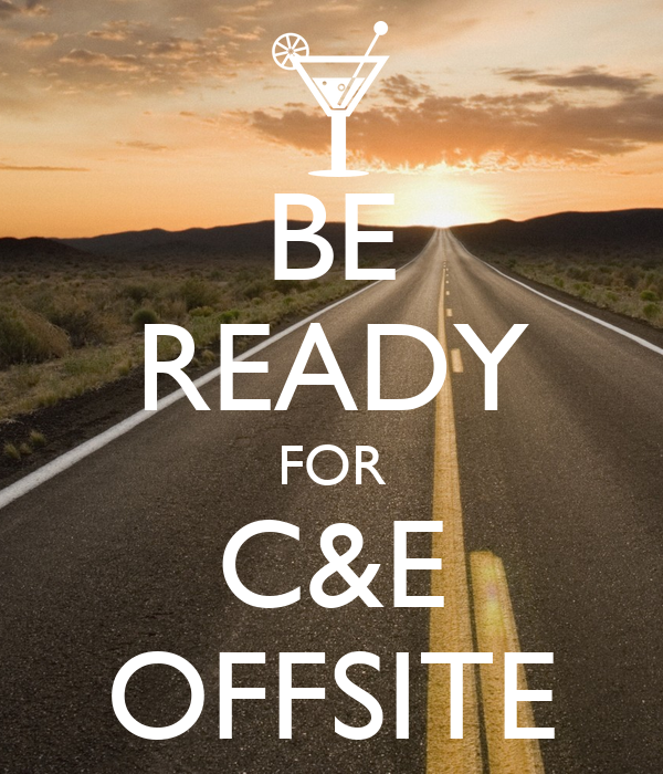 BE READY FOR C&E OFFSITE