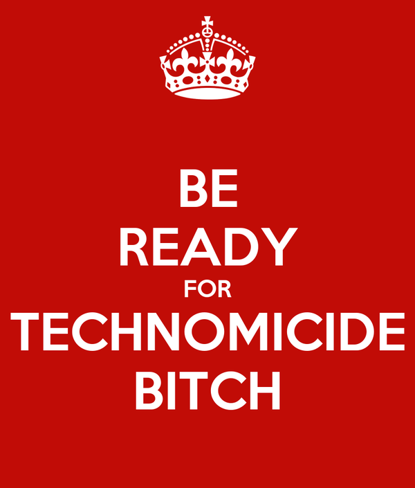BE READY FOR TECHNOMICIDE BITCH