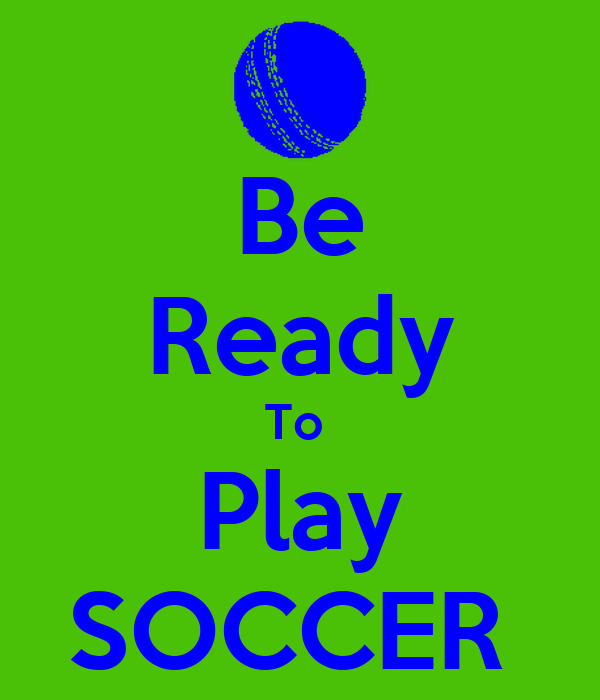 Be Ready To  Play SOCCER