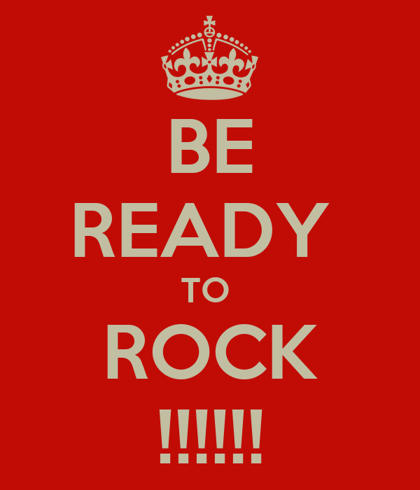 BE READY  TO  ROCK !!!!!!