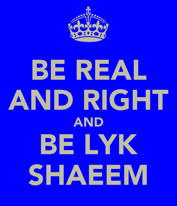 BE REAL AND RIGHT AND BE LYK SHAEEM