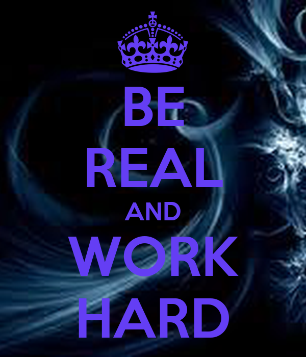 BE REAL AND WORK HARD
