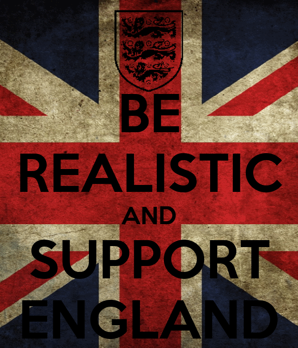 BE REALISTIC AND SUPPORT ENGLAND
