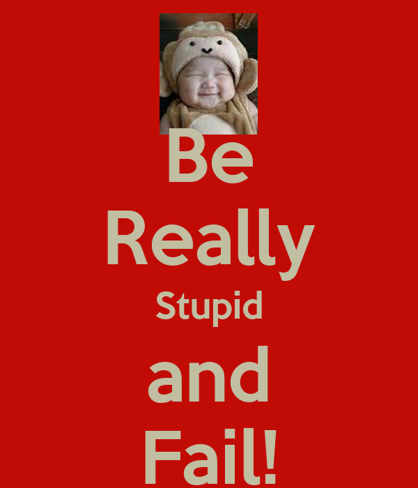 Be Really Stupid and Fail!