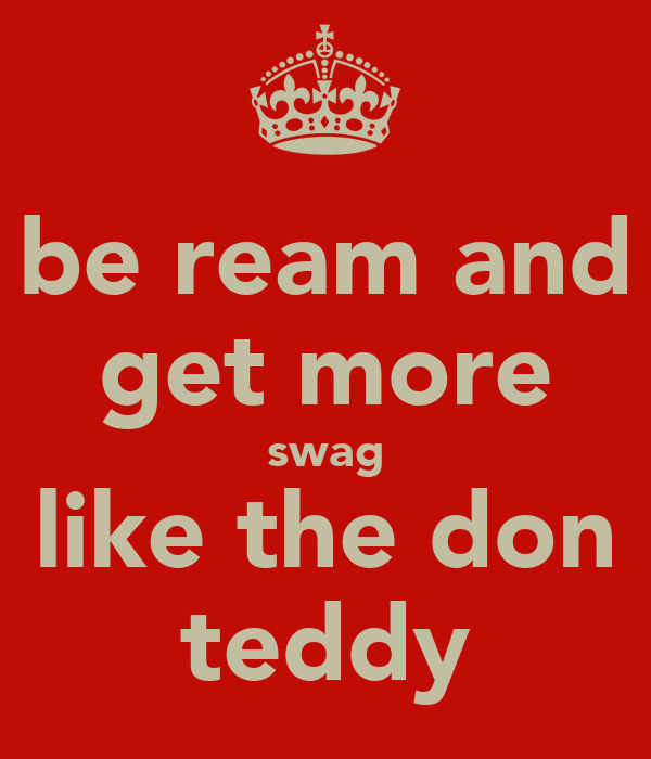 be ream and get more swag like the don teddy