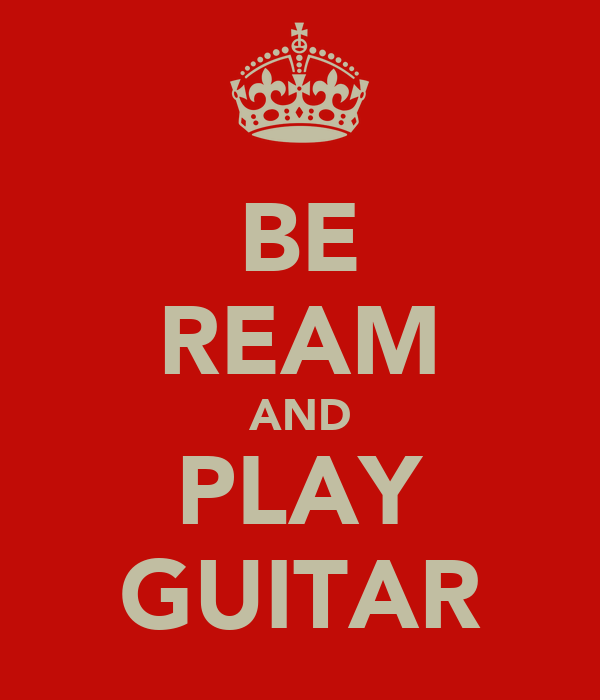 BE REAM AND PLAY GUITAR