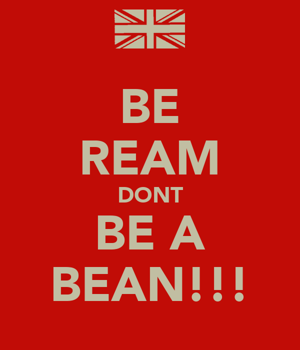BE REAM DONT BE A BEAN!!!