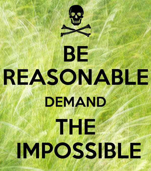BE REASONABLE DEMAND THE  IMPOSSIBLE