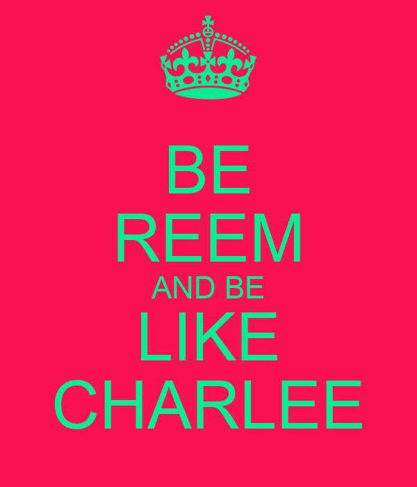 BE REEM AND BE LIKE CHARLEE