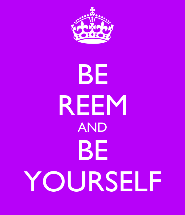 BE REEM AND BE YOURSELF