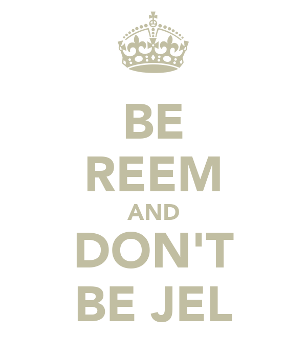 BE REEM AND DON'T BE JEL