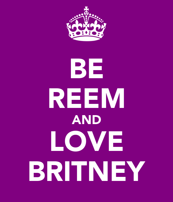BE REEM AND LOVE BRITNEY