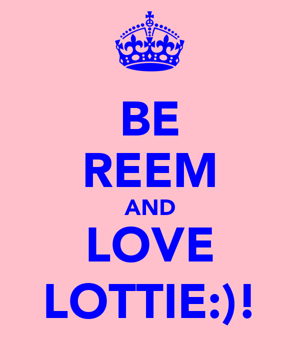 BE REEM AND LOVE LOTTIE:)!