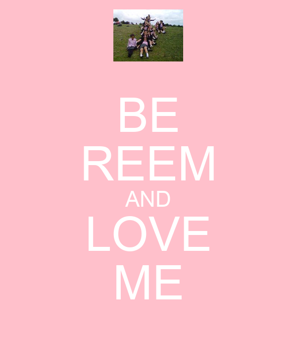 BE REEM AND LOVE ME
