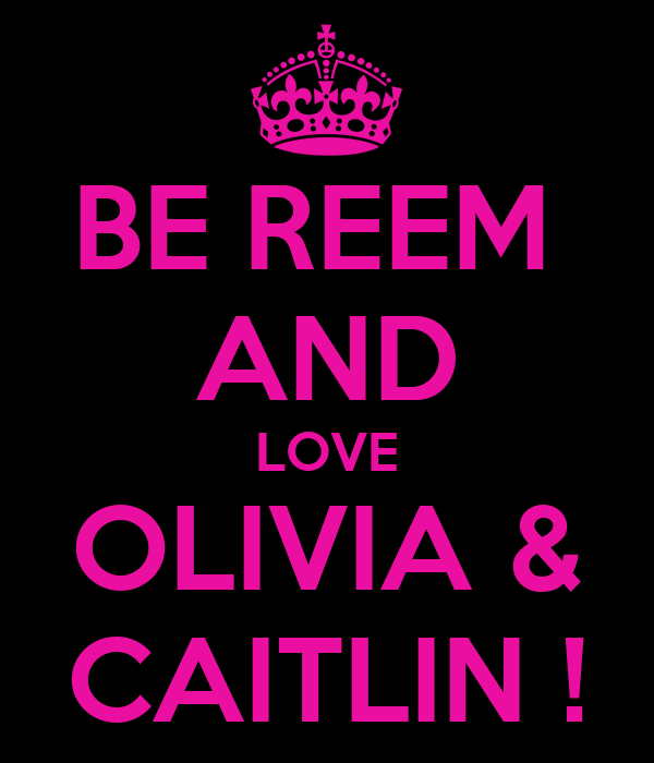 BE REEM  AND LOVE OLIVIA & CAITLIN !
