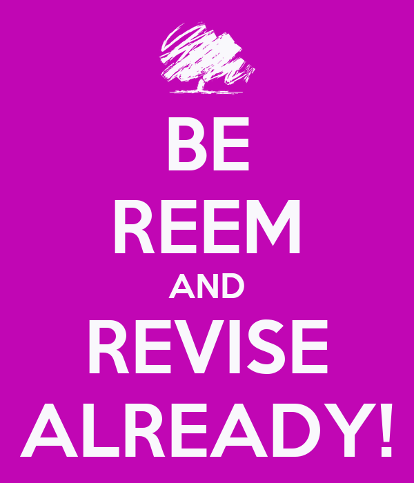 BE REEM AND REVISE ALREADY!