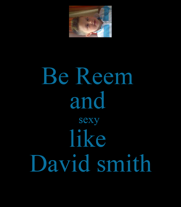 Be Reem  and  sexy  like  David smith