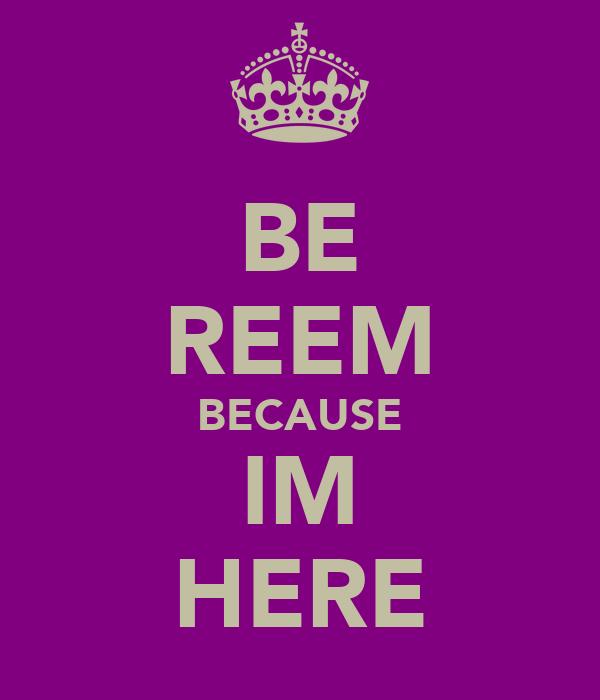 BE REEM BECAUSE IM HERE