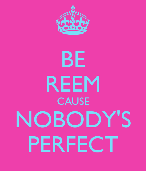 BE REEM CAUSE NOBODY'S PERFECT