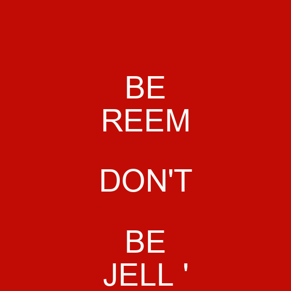BE REEM DON'T BE JELL '
